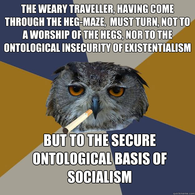 The weary traveller, having come through the Heg-maze,  must turn, not to a worship of the Hegs, nor to the ontological insecurity of existentialism but to the secure ontological basis of socialism - The weary traveller, having come through the Heg-maze,  must turn, not to a worship of the Hegs, nor to the ontological insecurity of existentialism but to the secure ontological basis of socialism  Art Student Owl