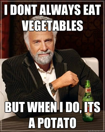 I dont always eat vegetables but when i do, its a potato