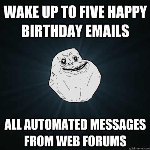 Wake up to five happy birthday emails All automated messages from web forums - Wake up to five happy birthday emails All automated messages from web forums  Forever Alone