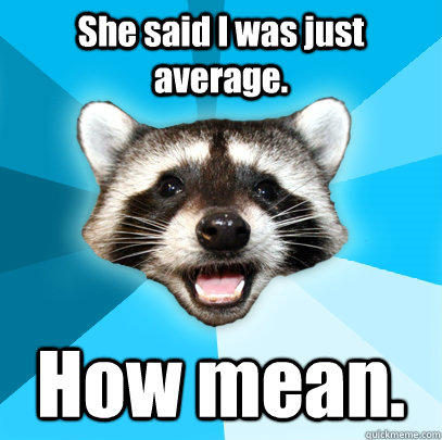 She said I was just average. How mean. - She said I was just average. How mean.  Lame Pun Coon
