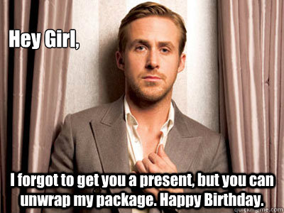 Hey Girl, I forgot to get you a present, but you can unwrap my package. Happy Birthday. - Hey Girl, I forgot to get you a present, but you can unwrap my package. Happy Birthday.  Ryan Gosling Birthday