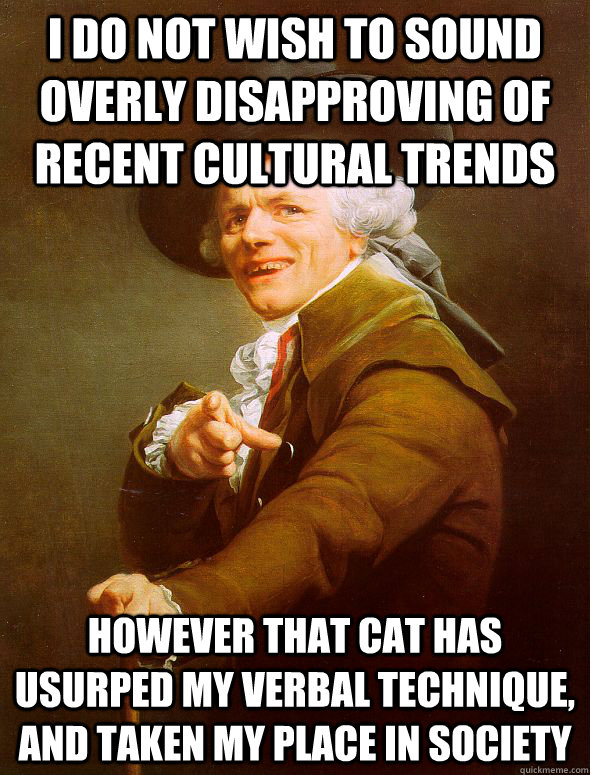 I do not wish to sound overly disapproving of recent cultural trends however that cat has usurped my verbal technique, and taken my place in society - I do not wish to sound overly disapproving of recent cultural trends however that cat has usurped my verbal technique, and taken my place in society  Joseph Ducreux