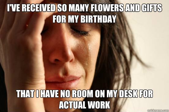 I've received so many flowers and gifts for my birthday That I have no room on my desk for actual work - I've received so many flowers and gifts for my birthday That I have no room on my desk for actual work  First World Problems