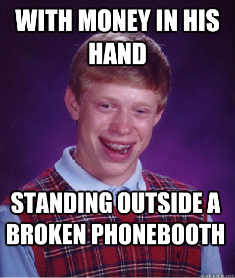 With Money In His Hand  Standing Outside A Broken Phonebooth  Bad Luck Brian