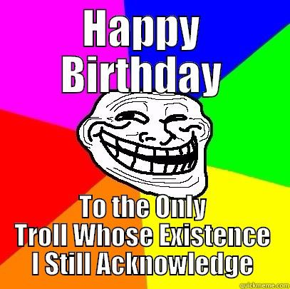 HAPPY BIRTHDAY TO THE ONLY TROLL WHOSE EXISTENCE I STILL ACKNOWLEDGE Troll Face