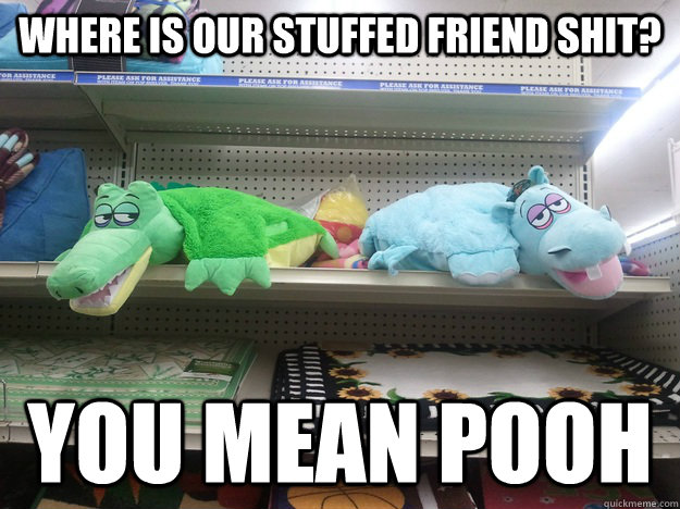 where is our stuffed friend shit? you mean pooh