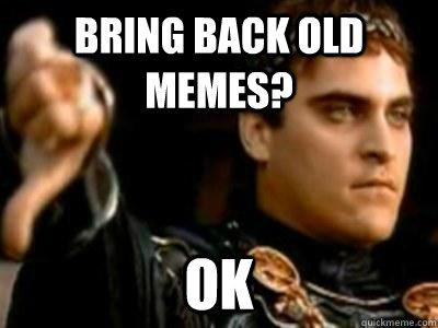 Bring back old memes? OK - Bring back old memes? OK  Downvoting Roman