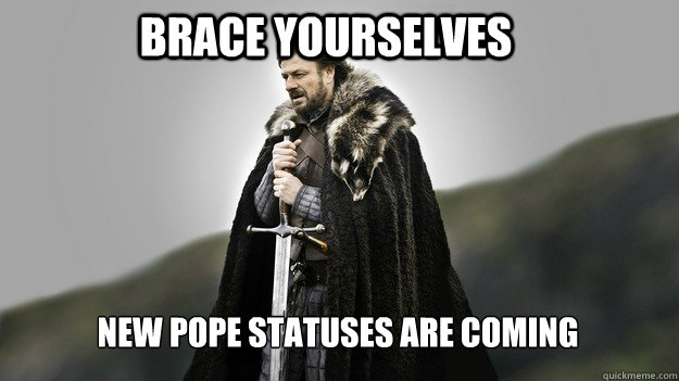 Brace yourselves New Pope statuses are coming - Brace yourselves New Pope statuses are coming  Ned stark winter is coming