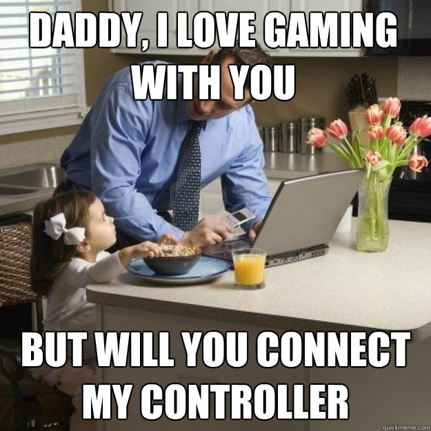 Daddy, i love gaming with you  But will you connect my controller - Daddy, i love gaming with you  But will you connect my controller  Redditor father