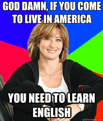 God damn, If you come to live in America You need to learn English - God damn, If you come to live in America You need to learn English  Sheltering Suburban Mom