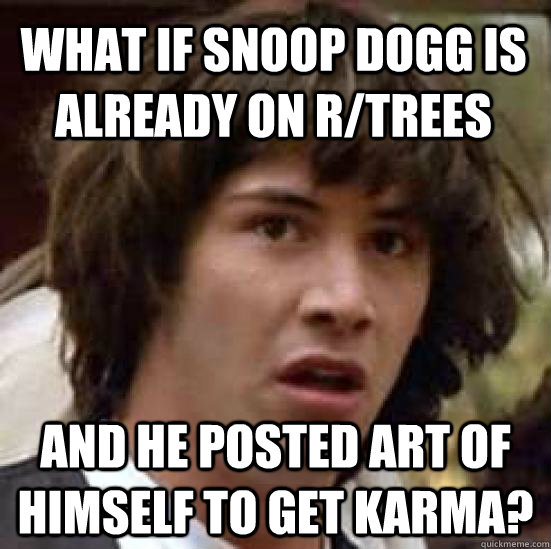 What if snoop dogg is already on r/trees and he posted art of himself to get karma? - What if snoop dogg is already on r/trees and he posted art of himself to get karma?  conspiracy keanu