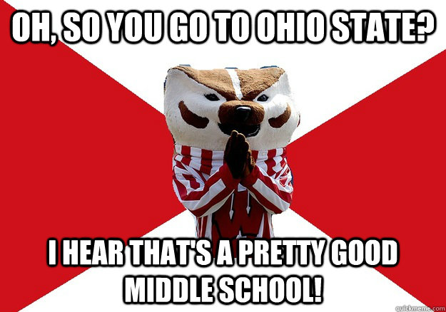 Oh, so you go to ohio state? I hear that's a pretty good middle school! - Oh, so you go to ohio state? I hear that's a pretty good middle school!  bucky bashin