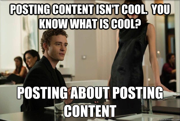 posting content isn't cool.  you know what is cool? posting about posting content - posting content isn't cool.  you know what is cool? posting about posting content  justin timberlake the social network scene
