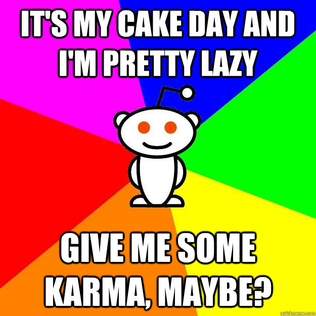 It's my cake day and I'm pretty lazy give me some karma ...