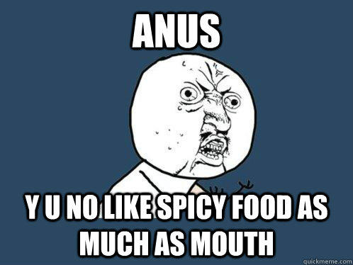 anus y u no like spicy food as much as mouth - anus y u no like spicy food as much as mouth  Y U No