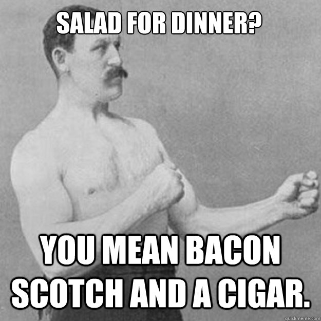 Salad for dinner? You mean bacon Scotch and a cigar. - Salad for dinner? You mean bacon Scotch and a cigar.  overly manly man