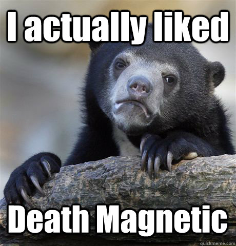 I actually liked Death Magnetic - I actually liked Death Magnetic  Confession Bear