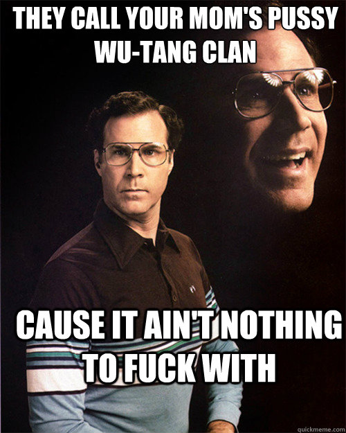 992594e587d473764265b092b14dc04fb43aa343609799f11662d837295381e7 they call your mom's pussy wu tang clan cause it ain't nothing to