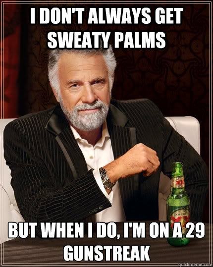 I don't always get sweaty palms but when I do, i'm on a 29 gunstreak - I don't always get sweaty palms but when I do, i'm on a 29 gunstreak  The Most Interesting Man In The World