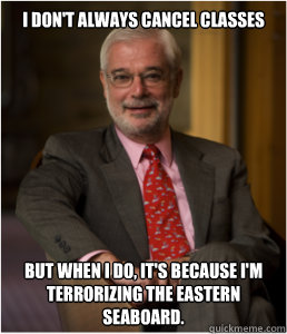 I don't always cancel classes But when I do, it's because I'm terrorizing the eastern seaboard.