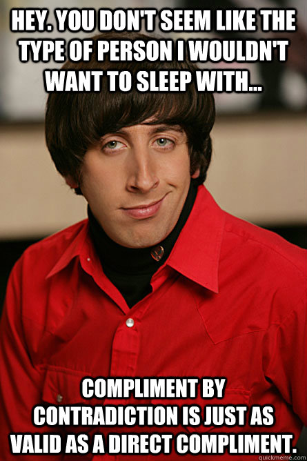 Hey. You don't seem like the type of person I wouldn't want to sleep with... Compliment by contradiction is just as valid as a direct compliment. - Hey. You don't seem like the type of person I wouldn't want to sleep with... Compliment by contradiction is just as valid as a direct compliment.  Pickup Line Scientist