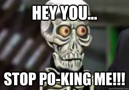 Hey You... STOP PO-KING ME!!!