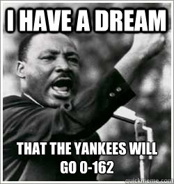 I have a dream that the yankees will go 0-162