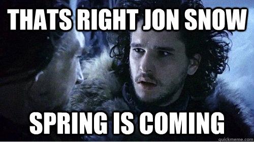 Thats Right Jon Snow Spring Is Coming Springiscoming Quickmeme
