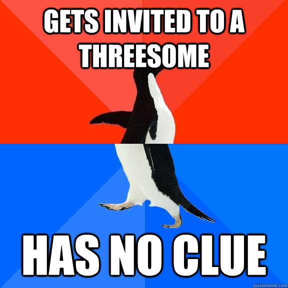 GETS INVITED TO A THREESOME HAS NO CLUE - GETS INVITED TO A THREESOME HAS NO CLUE  Socially Awesome Awkward Penguin