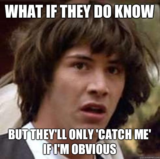 What if they do know But they'll only 'Catch me' if I'm obvious  - What if they do know But they'll only 'Catch me' if I'm obvious   conspiracy keanu