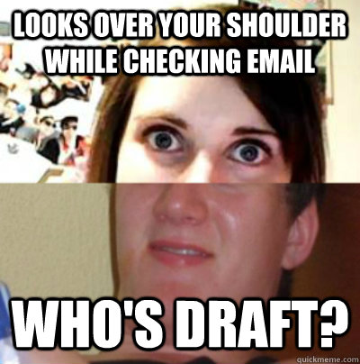 LOOKS OVER YOUR SHOULDER WHILE CHECKING EMAIL wHO'S DRAFT? - LOOKS OVER YOUR SHOULDER WHILE CHECKING EMAIL wHO'S DRAFT?  Misc