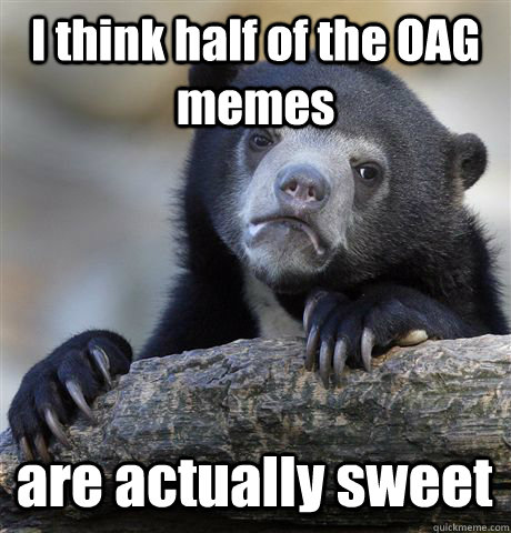I think half of the OAG memes are actually sweet - I think half of the OAG memes are actually sweet  Confession Bear