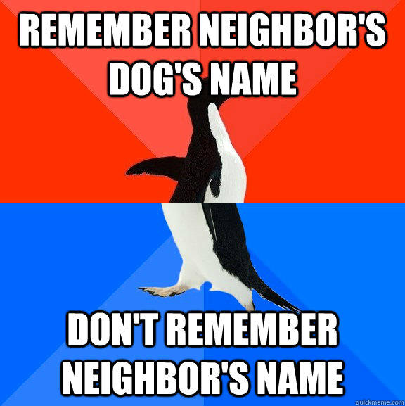Remember neighbor's dog's name Don't remember neighbor's name - Remember neighbor's dog's name Don't remember neighbor's name  Socially Awesome Awkward Penguin