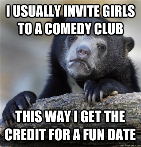 I usually invite girls to a comedy club This way I get the credit for a fun date - I usually invite girls to a comedy club This way I get the credit for a fun date  Confession Bear
