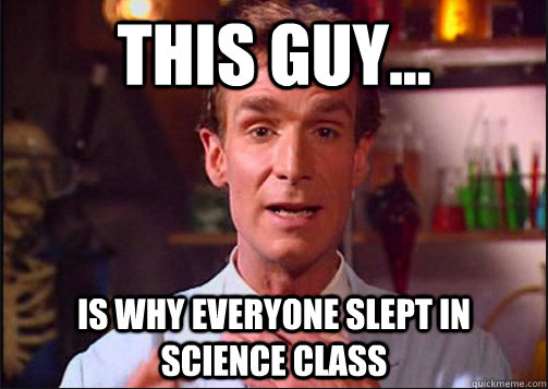 This guy... is why everyone slept in science class  BillNyeTheScienceGuy