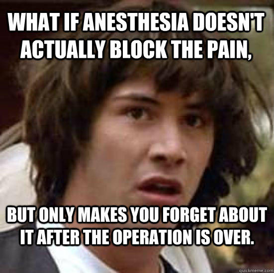 What if anesthesia doesn't actually block the pain,  but only makes you forget about it after the operation is over.  - What if anesthesia doesn't actually block the pain,  but only makes you forget about it after the operation is over.   conspiracy keanu