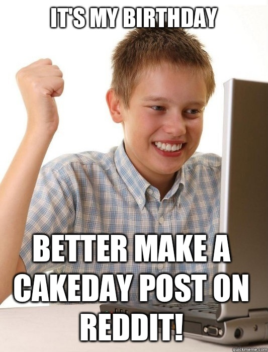 It's my birthday Better make a cakeday post on reddit! - It's my birthday Better make a cakeday post on reddit!  First Day on the Internet Kid