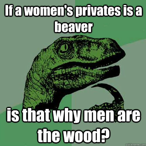 If a women's privates is a beaver is that why men are the wood? - If a women's privates is a beaver is that why men are the wood?  Philosoraptor