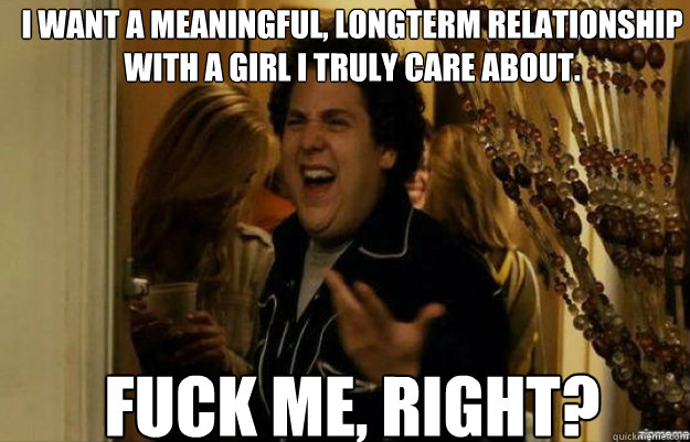I want a meaningful, longterm relationship with a girl I truly care about.  FUCK ME, RIGHT? - I want a meaningful, longterm relationship with a girl I truly care about.  FUCK ME, RIGHT?  fuck me right