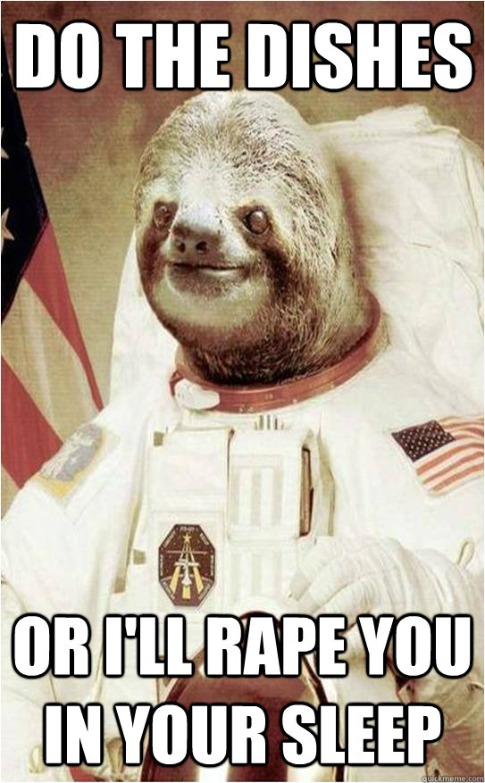 Do the dishes Or I'll rape you in your sleep  Astronaut Rape Sloth