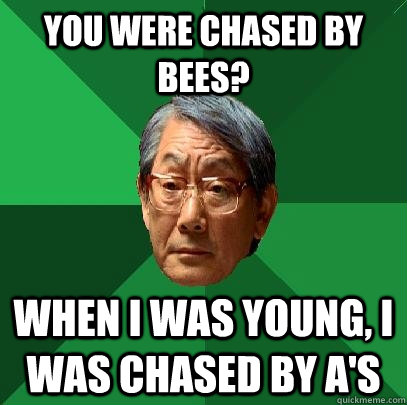You were chased by bees? When I was young, I was chased by A's - You were chased by bees? When I was young, I was chased by A's  High Expectations Asian Father