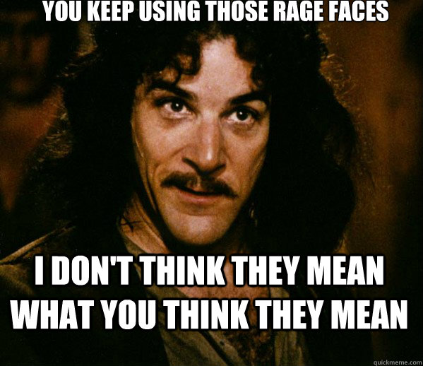 You keep using those rage faces  I don't think they mean what you think they mean