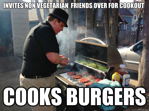 Invites non vegetarian  Friends over for cookout Cooks burgers - Invites non vegetarian  Friends over for cookout Cooks burgers  Good Guy Vegetarian