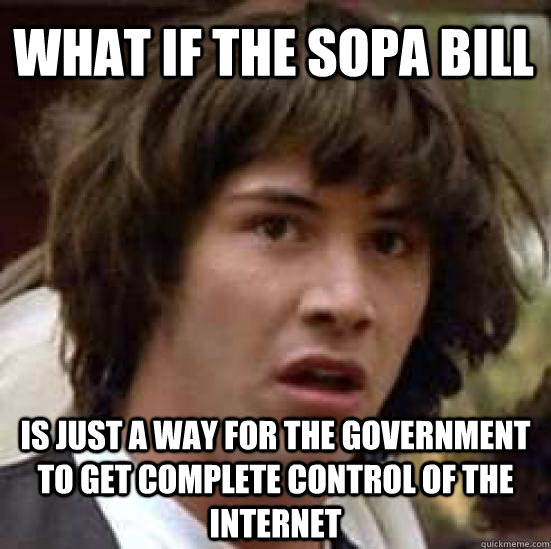 What if the sopa bill is just a way for the government to get complete control of the internet - What if the sopa bill is just a way for the government to get complete control of the internet  conspiracy keanu
