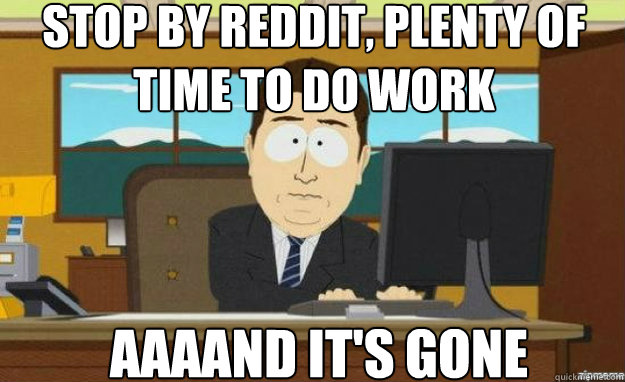 Stop by reddit, Plenty of time to do work AAAAND IT'S gone - Stop by reddit, Plenty of time to do work AAAAND IT'S gone  aaaand its gone