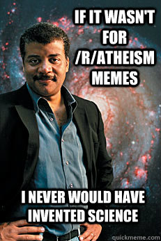 If it wasn't for /r/atheism  memes I never would have invented science - If it wasn't for /r/atheism  memes I never would have invented science  Neil deGrasse Tyson