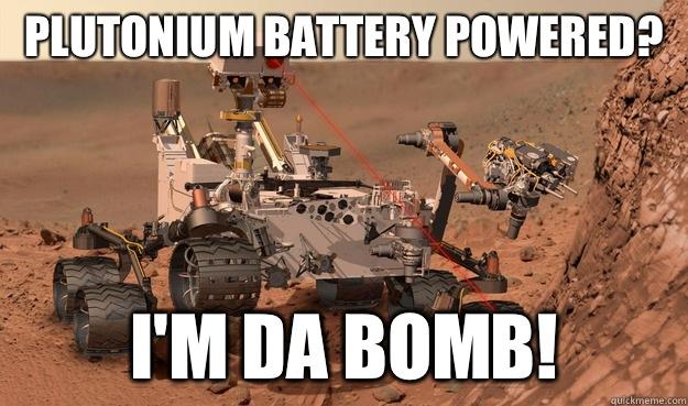 Plutonium battery powered? I'm da bomb!  Unimpressed Curiosity