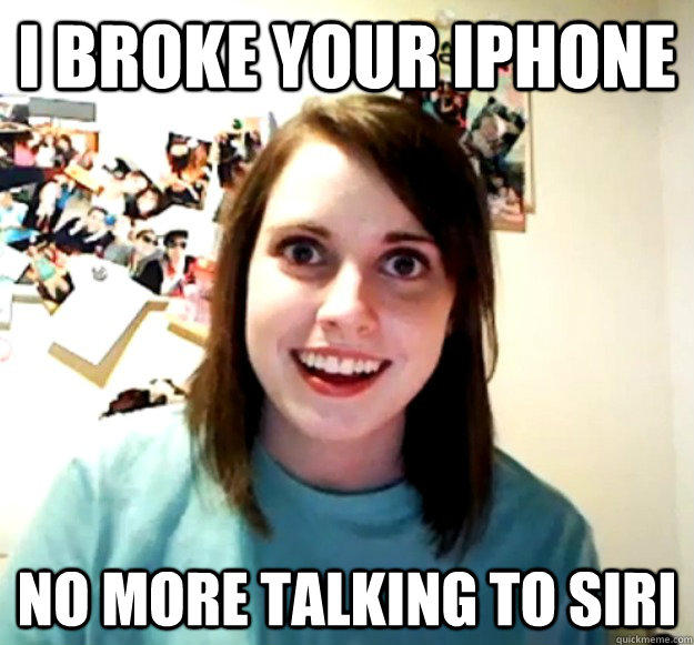 I broke your Iphone No more talking to siri