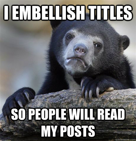 I embellish titles so people will read my posts - I embellish titles so people will read my posts  Confession Bear