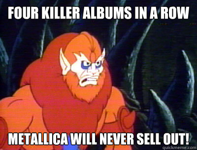 four killer albums in a row Metallica will never sell out!